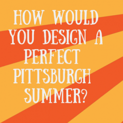 How would you design your perfect Pittsburgh summer?